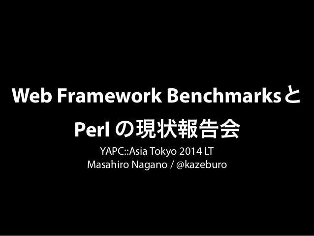 Web Framework Benchmarksと  Perl の現状報告会  YAPC::Asia Tokyo 2014 LT  Masahiro Nagano / @kazeburo
