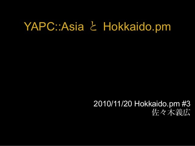 YAPC::Asia と Hokkaido.pm 2010/11/20 Hokkaido.pm #3 佐々木義広