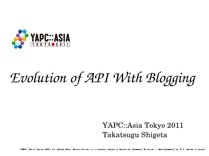 Evolution of API With Blogging YAPC::Asia Tokyo 2011 Takatsugu Shigeta YAPC::Asia Tokyo 2011 by Japan Perl Association is ...