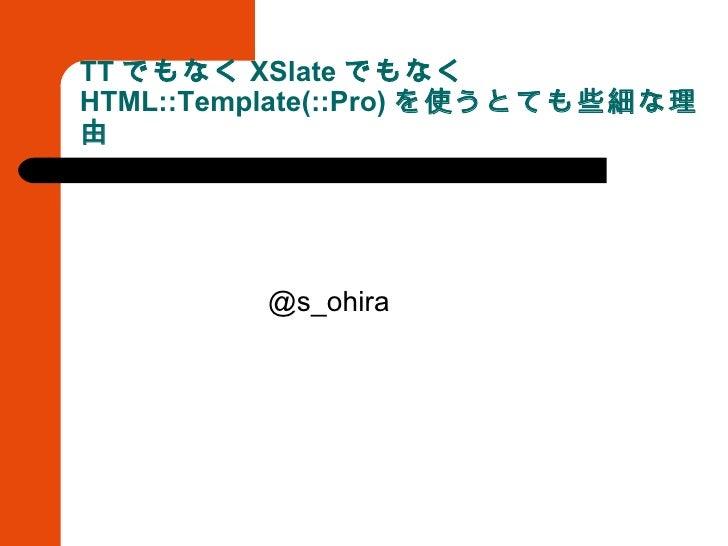 TT でもなく XSlate でもなく HTML::Template(::Pro) を使うとても些細な理由 <ul><li>@s_ohira </li></ul>