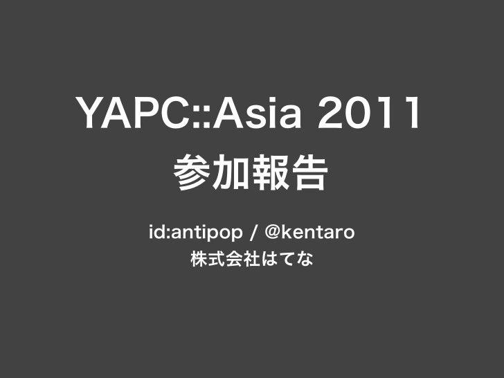 YAPC::Asia 2011   参加報告   id:antipop / @kentaro        株式会社はてな