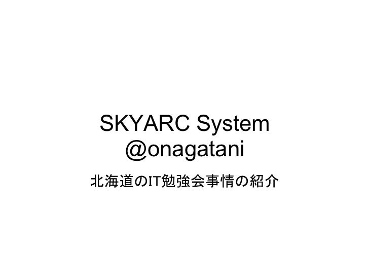 SKYARC System  @onagatani北海道のIT勉強会事情の紹介