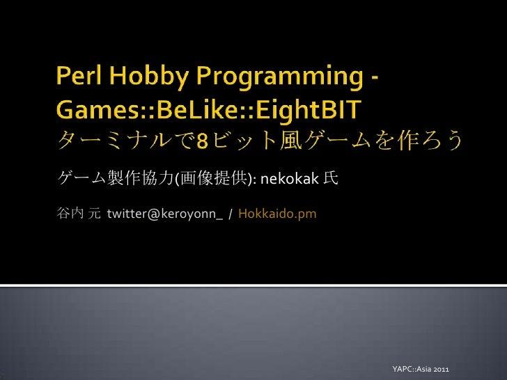 Perl Hobby Programming - Games::BeLike::EightBITターミナルで8ビット風ゲームを作ろう<br />ゲーム製作協力(画像提供): nekokak氏<br />谷内 元  twitter@keroyon...