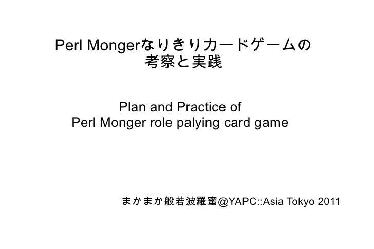 Perl Monger なりきりカードゲームの 考察と実践 Plan and Practice of Perl Monger role palying card game まかまか般若波羅蜜@ YAPC::Asia Tokyo 2011