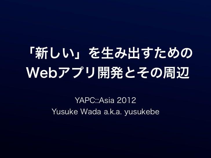 「新しい」を生み出すためのWebアプリ開発とその周辺       YAPC::Asia 2012  Yusuke Wada a.k.a. yusukebe