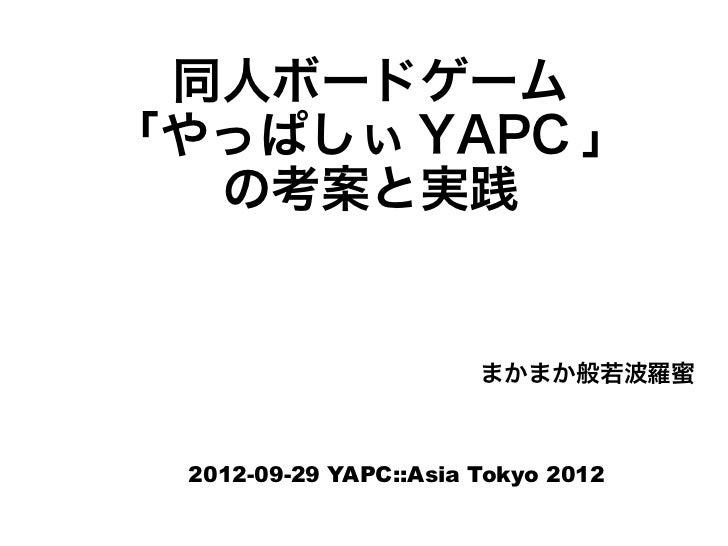 同人ボードゲーム「やっぱしぃ YAPC 」  の考案と実践                       まかまか般若波羅蜜 2012-09-29 YAPC::Asia Tokyo 2012