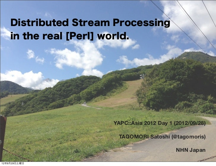 Distributed Stream Processing    in the real [Perl] world.                      YAPC::Asia 2012 Day 1 (2012/09/28)        ...