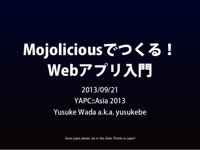 Mojoliciousでつくる! Webアプリ入門 2013/09/21 YAPC::Asia 2013 Yusuke Wada a.k.a. yusukebe Some papix photos are in this slides.Than...