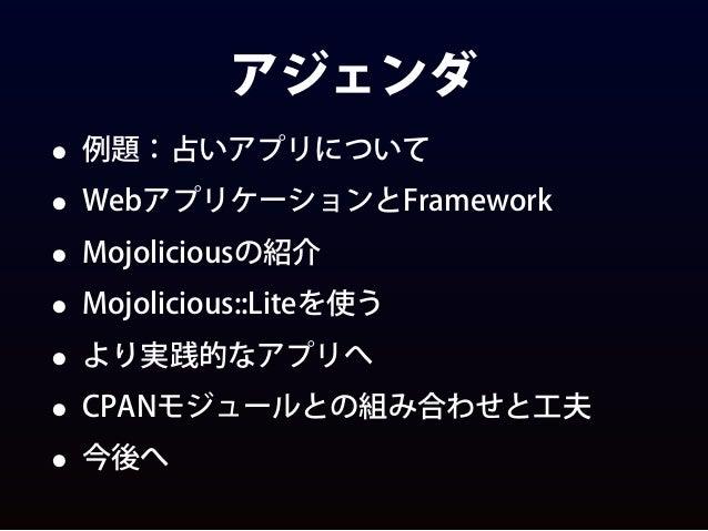 アジェンダ • 例題:占いアプリについて • WebアプリケーションとFramework • Mojoliciousの紹介 • Mojolicious::Liteを使う • より実践的なアプリへ • CPANモジュールとの組み合わせと工夫 • ...