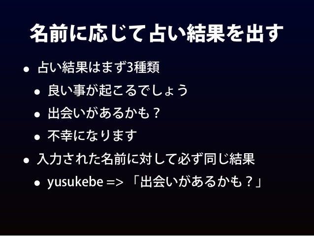 名前に応じて占い結果を出す • 占い結果はまず3種類 • 良い事が起こるでしょう • 出会いがあるかも? • 不幸になります • 入力された名前に対して必ず同じ結果 • yusukebe => 「出会いがあるかも?」