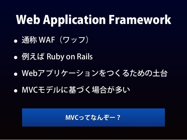Web Application Framework • 通称 WAF(ワッフ) • 例えば Ruby on Rails • Webアプリケーションをつくるための土台 • MVCモデルに基づく場合が多い MVCってなんぞー?
