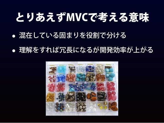 とりあえずMVCで考える意味 • 混在している固まりを役割で分ける • 理解をすれば冗長になるが開発効率が上がる