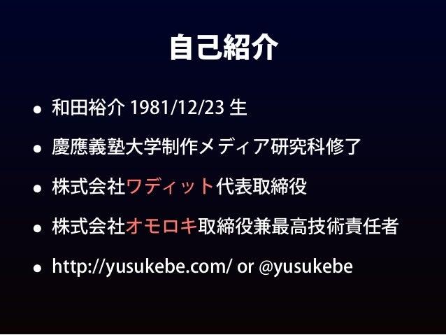 自己紹介 • 和田裕介 1981/12/23 生 • 慶應義塾大学制作メディア研究科修了 • 株式会社ワディット代表取締役 • 株式会社オモロキ取締役兼最高技術責任者 • http://yusukebe.com/ or @yusukebe