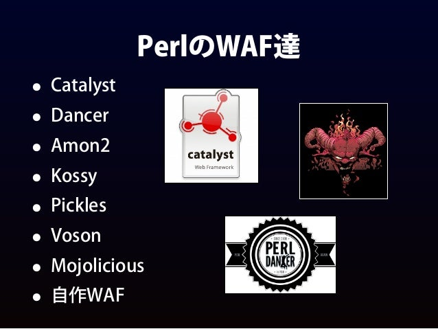 PerlのWAF達 • Catalyst • Dancer • Amon2 • Kossy • Pickles • Voson • Mojolicious • 自作WAF