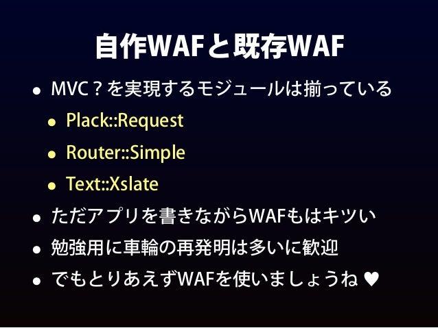 自作WAFと既存WAF • MVC?を実現するモジュールは揃っている • Plack::Request • Router::Simple • Text::Xslate • ただアプリを書きながらWAFもはキツい • 勉強用に車輪の再発明は多いに...