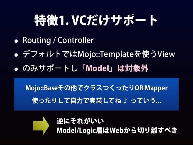 特徴1. VCだけサポート • Routing / Controller • デフォルトではMojo::Templateを使うView • のみサポートし「Model」は対象外 Mojo::Baseその他でクラスつくったりOR Mapper 使...