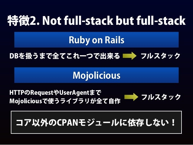 特徴2. Not full-stack but full-stack Ruby on Rails DBを扱うまで全てこれ一つで出来る フルスタック Mojolicious HTTPのRequestやUserAgentまで Mojolicious...