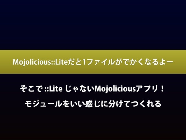 Mojoliciousアプリをつくるコツ • $ mojo generate app MyApp では無く MyApp::Web みたいなネームスペースで $ mojo genearate app Uranai::Web • なぜならUrana...