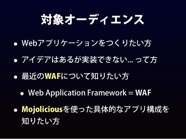 対象オーディエンス • Webアプリケーションをつくりたい方 • アイデアはあるが実装できない... って方 • 最近のWAFについて知りたい方 • Web Application Framework = WAF • Mojoliciousを使...