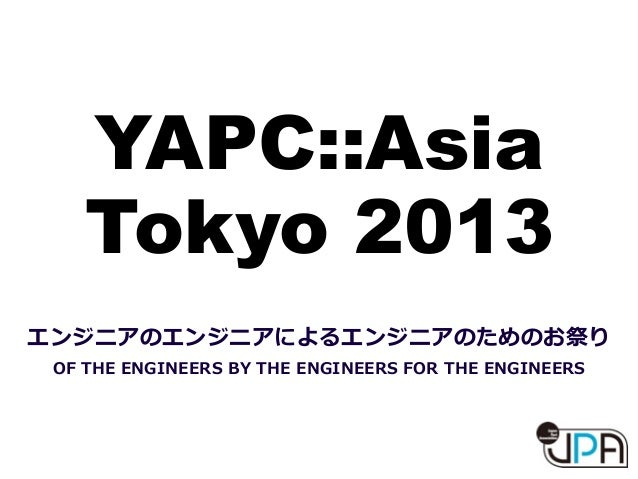 YAPC::Asia Tokyo 2013 エンジニアのエンジニアによるエンジニアのためのお祭り OF  THE  ENGINEERS  BY  THE  ENGINEERS  FOR  THE  ENGINEERS