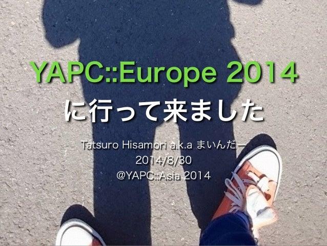 YAPC::Europe 2014  に行って来ました  Tatsuro Hisamori a.k.a まいんだー  2014/8/30  @YAPC::Asia 2014