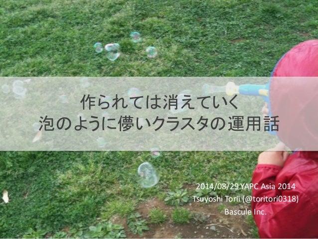作られては消えていく  泡のように儚いクラスタの運用話  2014/08/29 YAPC Asia 2014  Tsuyoshi Torii (@toritori0318)  Bascule Inc.