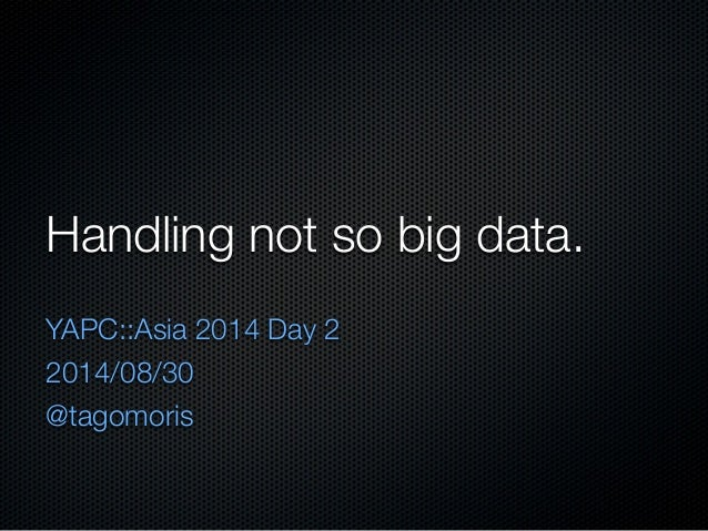Handling not so big data.  YAPC::Asia 2014 Day 2  2014/08/30  @tagomoris