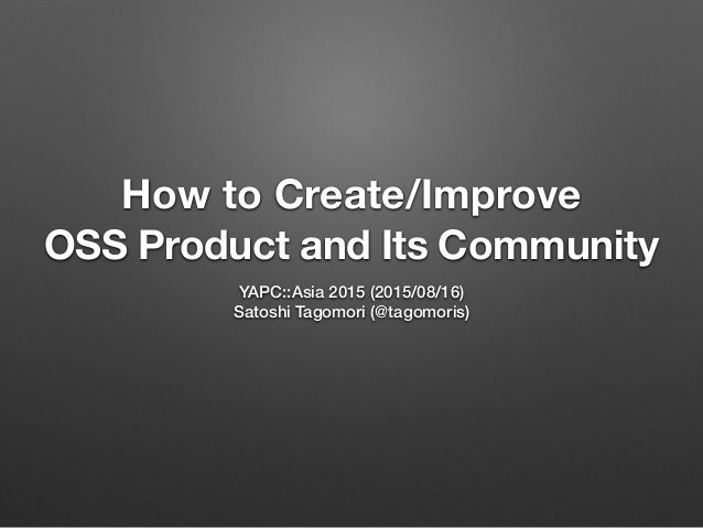 How to Create/Improve OSS Product and Its Community YAPC::Asia 2015 (2015/08/16) Satoshi Tagomori (@tagomoris)