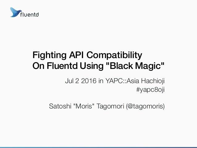 "Fighting API Compatibility On Fluentd Using ""Black Magic"" Jul 2 2016 in YAPC::Asia Hachioji #yapc8oji Satoshi ""Moris"" Tago..."