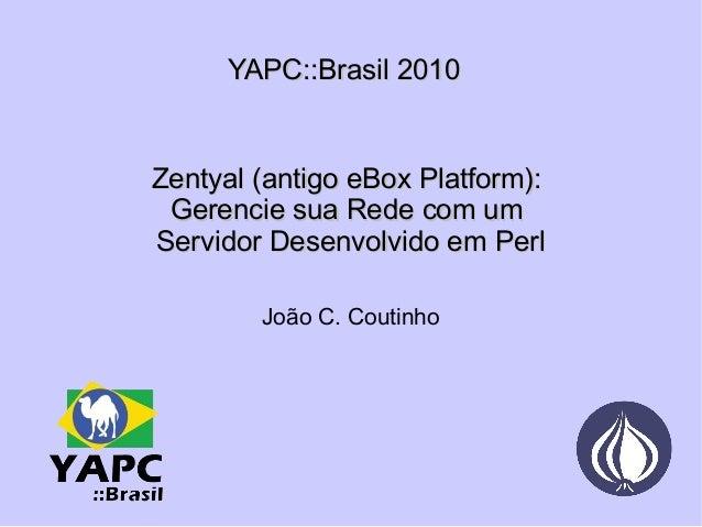 YAPC::Brasil 2010 Zentyal (antigo eBox Platform):  Gerencie sua Rede com um  Servidor Desenvolvido em Perl João C. Coutinho