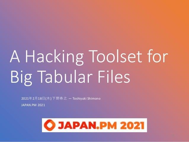 A Hacking Toolset for Big Tabular Files 2021年2月18日(木) 下野寿之 — Toshiyuki Shimono JAPAN.PM 2021 1