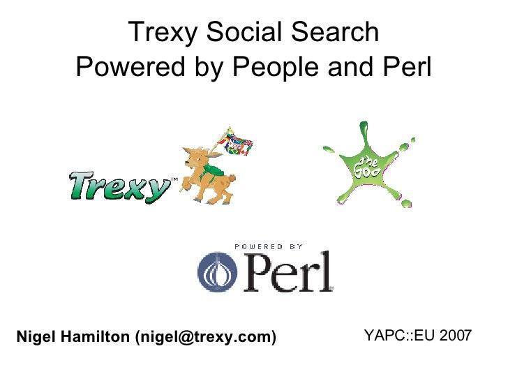 Trexy Social Search Powered by People and Perl YAPC::EU 2007 Nigel Hamilton (nigel@trexy.com)