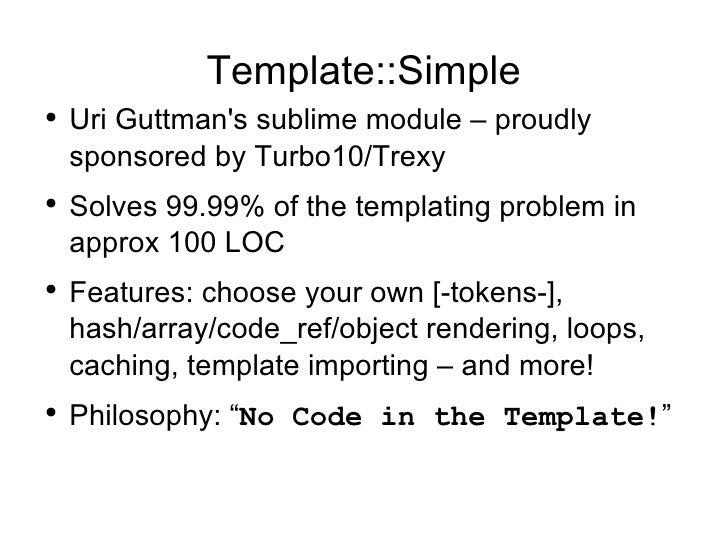 Template::Simple <ul><li>Uri Guttman's sublime module – proudly sponsored by Turbo10/Trexy </li></ul><ul><li>Solves 99.99%...