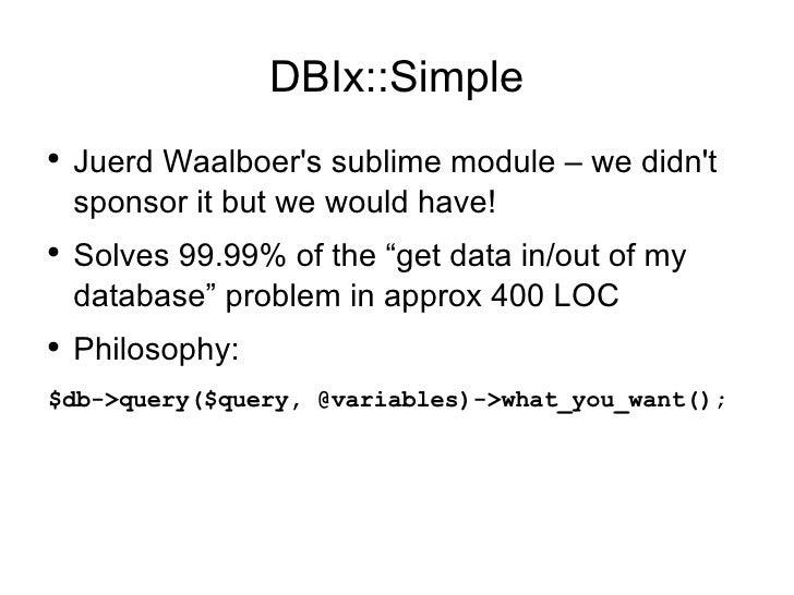 DBIx::Simple <ul><li>Juerd Waalboer's sublime module – we didn't sponsor it but we would have! </li></ul><ul><li>Solves 99...