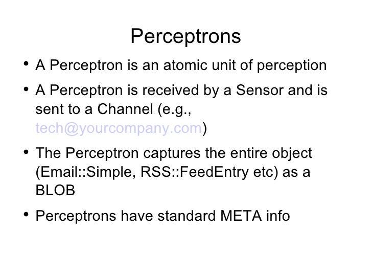Perceptrons <ul><li>A Perceptron is an atomic unit of perception  </li></ul><ul><li>A Perceptron is received by a Sensor a...