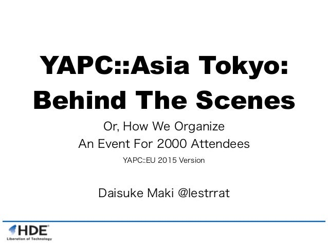 YAPC::Asia Tokyo: Behind The Scenes Or, How We Organize An Event For 2000 Attendees YAPC::EU 2015 Version Daisuke Maki @le...