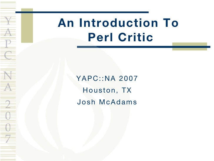 An Introduction To  Perl Critic YAPC::NA 2007 Houston, TX Josh McAdams