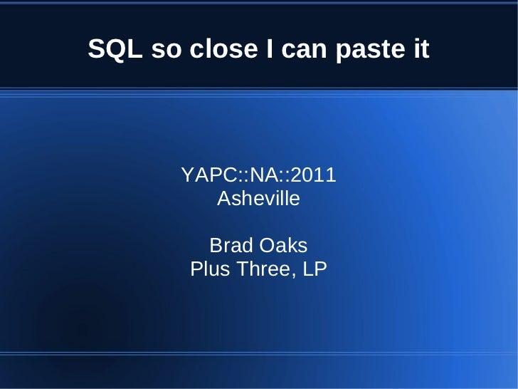 SQL so close I can paste it       YAPC::NA::2011          Asheville          Brad Oaks        Plus Three, LP