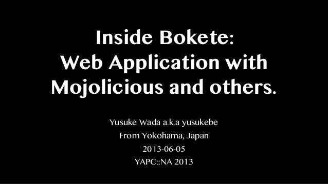 Inside Bokete:Web Application withMojolicious and others.Yusuke Wada a.k.a yusukebeFrom Yokohama, Japan2013-06-05YAPC::NA ...
