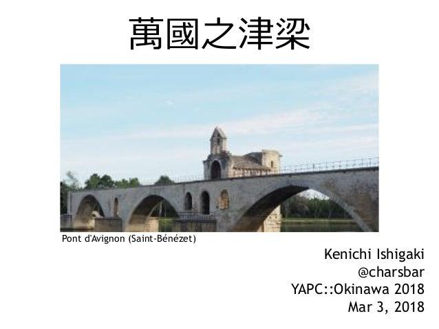 萬國之津梁 Kenichi Ishigaki @charsbar YAPC::Okinawa 2018 Mar 3, 2018 Pont d'Avignon (Saint-Bénézet)