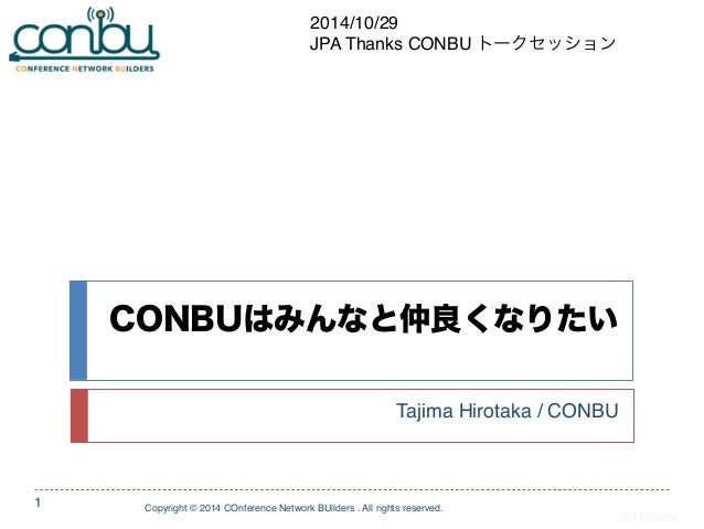 CONBUはみんなと仲良くなりたい  Tajima Hirotaka / CONBU  Copyright © 2014 COnference Network BUilders . All rights reserved.  1  201405...