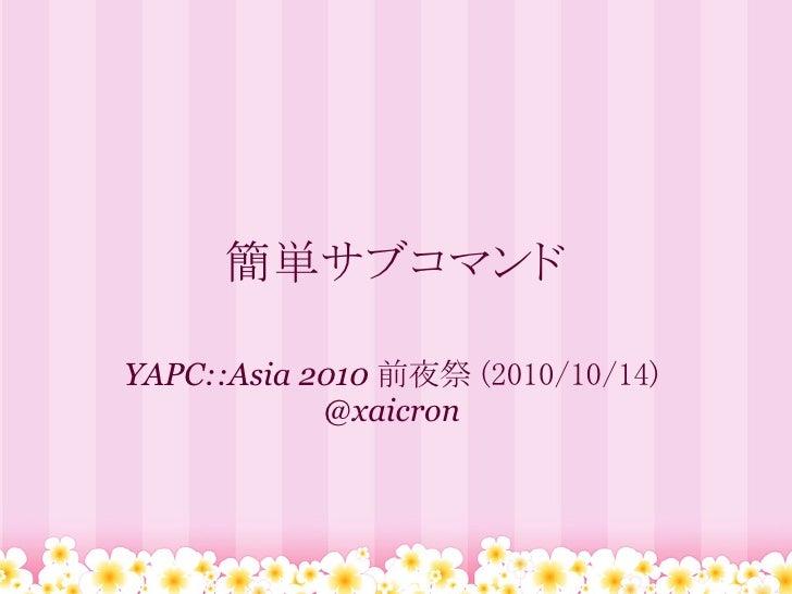 簡単サブコマンド  YAPC::Asia 2010 前夜祭 (2010/10/14)             @xaicron