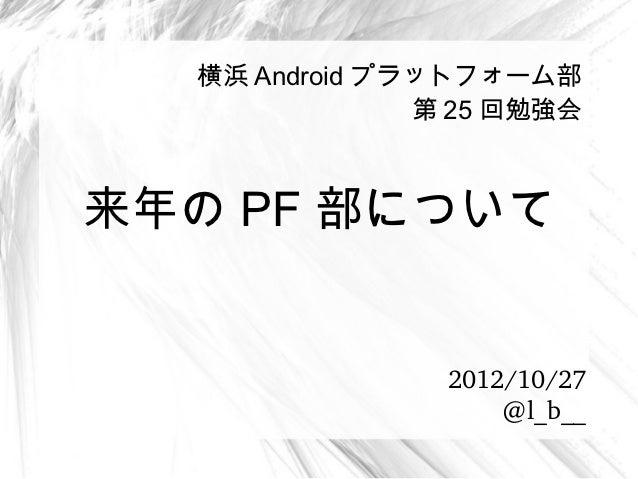 横浜 Android プラットフォーム部               第 25 回勉強会来年の PF 部について                2012/10/27                    @l_b__