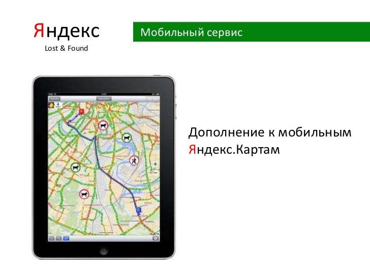 Яндекс Lost& Found<br />Мобильный сервис<br />Дополнение к мобильным<br />Яндекс.Картам<br />