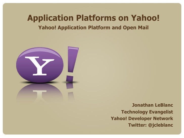 Application Platforms on Yahoo! Yahoo! Application Platform and Open Mail Jonathan LeBlanc Technology Evangelist Yahoo! De...