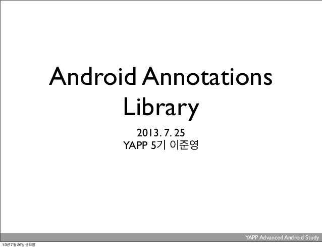 Android Annotations Library 2013. 7. 25 YAPP 5기 이준영 YAPP Advanced Android Study . 13년 7월 26일 금요일
