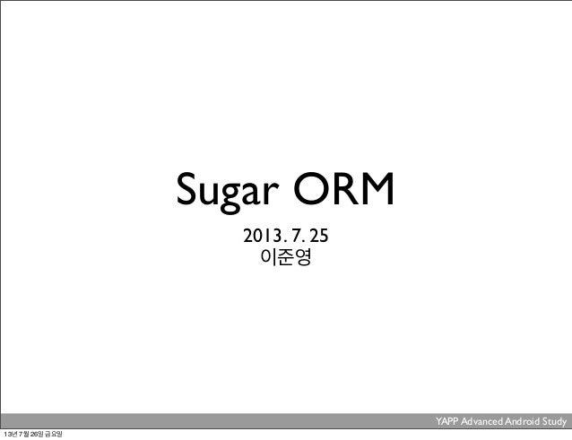YAPP Advanced Android Study . Sugar ORM 2013. 7. 25 이준영 13년 7월 26일 금요일