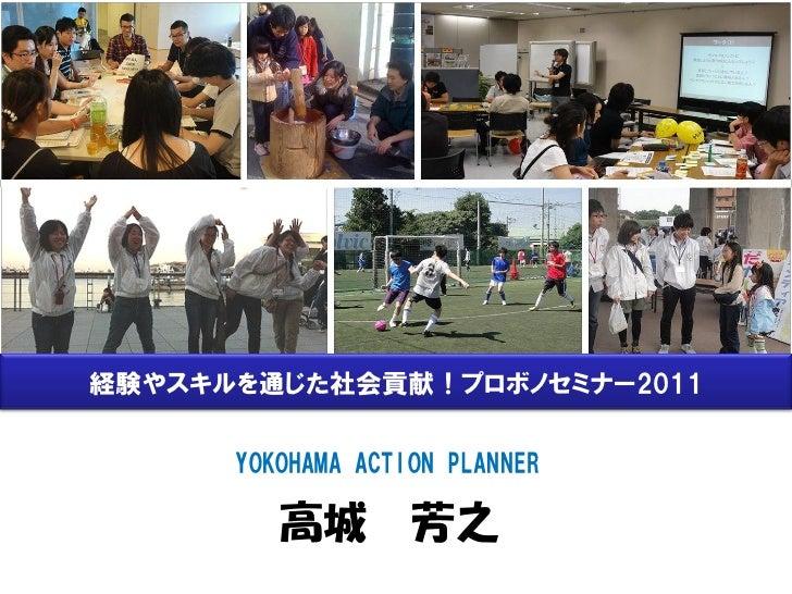 経験やスキルを通じた社会貢献!プロボノセミナー2011      YOKOHAMA ACTION PLANNER         高城 芳之