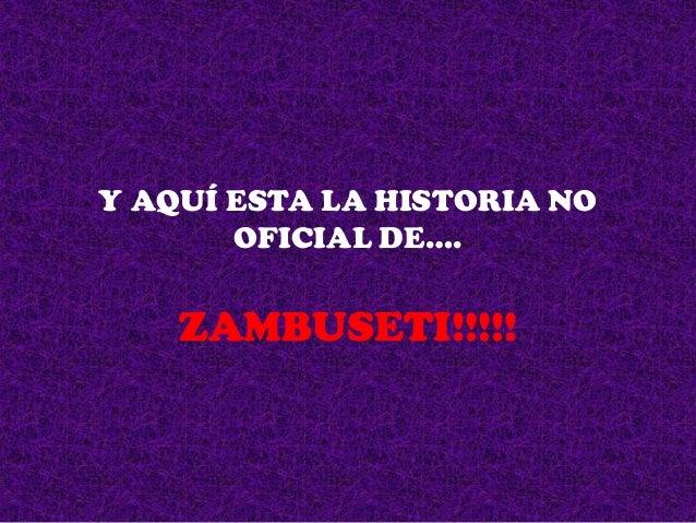 Y AQUÍ ESTA LA HISTORIA NO OFICIAL DE….  ZAMBUSETI!!!!!