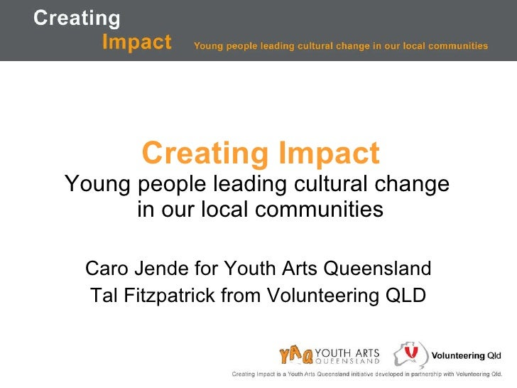 Creating Impact Young people leading cultural change  in our local communities Caro Jende for Youth Arts Queensland Tal Fi...